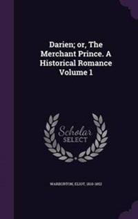 Darien; Or, the Merchant Prince. a Historical Romance Volume 1