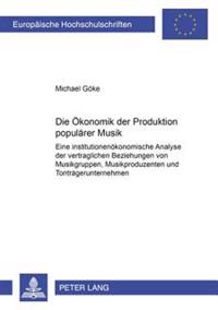 Die Oekonomik Der Produktion Populaerer Musik: Eine Institutionenoekonomische Analyse Der Vertraglichen Beziehungen Von Musikgruppen, Musikproduzenten