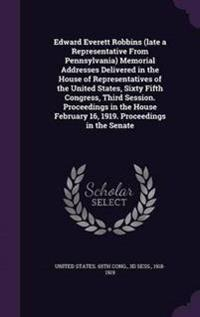 Edward Everett Robbins (Late a Representative from Pennsylvania) Memorial Addresses Delivered in the House of Representatives of the United States, Sixty Fifth Congress, Third Session. Proceedings in the House February 16, 1919. Proceedings in the Senate