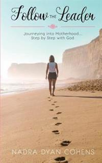 Follow the Leader: Journeying Into Motherhood ... Step by Step with God