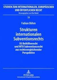 Strukturen Internationalen Subventionsrechts: Eg-Beihilfenrecht Und Wto-Subventionsrecht Aus Rechtsvergleichender Perspektive