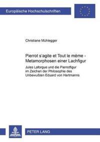 """Pierrot S'Agite Et Tout Le Mene: Metamorphosen Einer Lachfigur- Jules Laforgue Und Die Pierrotfigur Im Zeichen Der """"Philosophie Des"""" """"Unbewuten"""" Eduar"""