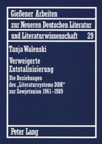 Verweigerte Entstalinisierung: Die Beziehungen Des Literatursystems Ddr Zur Sowjetunion 1961-1989
