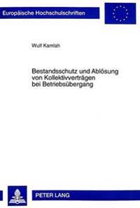 Bestandsschutz Und Abloesung Von Kollektivvertraegen Bei Betriebsuebergang: Eine Untersuchung Ueber Die Fortgeltung Kollektivvertraglicher Regelungen