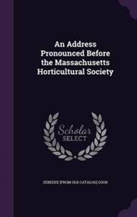 An Address Pronounced Before the Massachusetts Horticultural Society