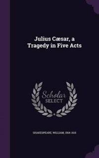 Julius Caesar, a Tragedy in Five Acts