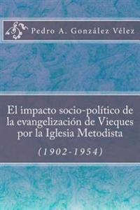 El Impacto Socio-Político de la Evangelización de Vieques Por La Iglesia Metodista (1902-1954)