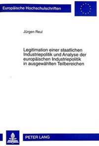 Legitimation Einer Staatlichen Industriepolitik Und Analyse Der Europaeischen Industriepolitik in Ausgewaehlten Teilbereichen