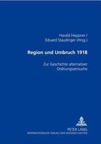 Region Und Umbruch 1918: Zur Geschichte Alternativer Ordnungsversuche