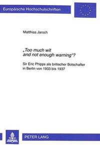 -Too Much Wit and Not Enough Warning-?: Sir Eric Phipps ALS Britischer Botschafter in Berlin Von 1933 Bis 1937