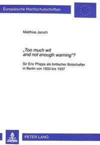 -Too Much Wit and Not Enough Warning-?: Sir Eric Phipps ALS Britischer Botschafter in Berlin Von 1933 Bis 1937
