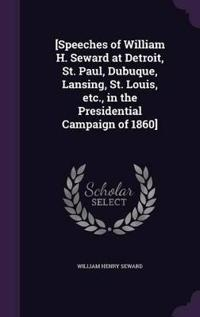 [Speeches of William H. Seward at Detroit, St. Paul, Dubuque, Lansing, St. Louis, Etc., in the Presidential Campaign of 1860]