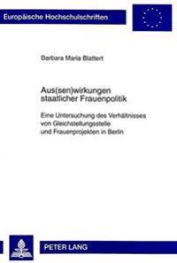 Aus(sen)Wirkungen Staatlicher Frauenpolitik: Eine Untersuchung Des Verhaeltnisses Von Gleichstellungsstelle Und Frauenprojekten in Berlin