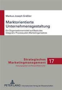 Marktorientierte Unternehmensgestaltung: Ein Organisationsmodell Auf Basis Des Integrativ-Prozessualen Marketingansatzes