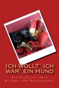 Ich Wollt' Ich Wär' Ein Hund: Gedichte Für Jeden Hund