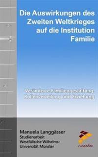 Die Auswirkungen Des Zweiten Weltkrieges Auf Die Institution Familie: Veranderte Familiengestaltung, Rollenverteilung Und Erziehung