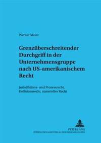 Grenzueberschreitender Durchgriff in Der Unternehmensgruppe Nach Us-Amerikanischem Recht: Jurisdiktions- Und Prozerecht, Kollisionsrecht, Materielles