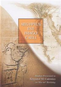 Aegyptus Est Imago Caeli: Studies Presented to Krzysztof M. Cialowicz on His 60th Birthday