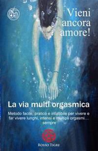 Vieni Ancora Amore! La Via Multi Orgasmica: Metodo Facile, Pratico E Infallibile Per Vivere E Far Vivere Lunghi, Intensi E Multipli Orgasmi... Sempre.