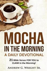 Mocha in the Morning - A Daily Devotional: 21 Bible Verses to Claim to Be Yours in the Morning!