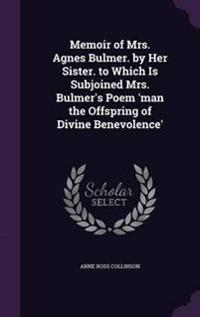 Memoir of Mrs. Agnes Bulmer. by Her Sister. to Which Is Subjoined Mrs. Bulmer's Poem 'Man the Offspring of Divine Benevolence'