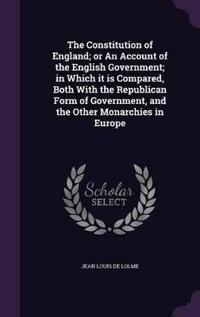 The Constitution of England; Or an Account of the English Government; In Which It Is Compared, Both with the Republican Form of Government, and the Other Monarchies in Europe