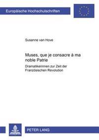 «muses, Que Je Consacre À Ma Noble Patrie»: Dramatikerinnen Zur Zeit Der Franzoesischen Revolution