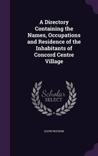 A Directory Containing the Names, Occupations and Residence of the Inhabitants of Concord Centre Village