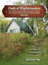 Oaks of Righteousness: The Story of Oak Hills Christian College 1926-2015