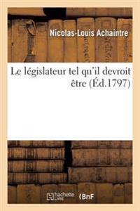 Le L�gislateur Tel Qu'il Devroit �tre