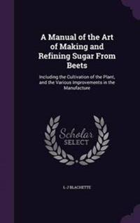 A Manual of the Art of Making and Refining Sugar from Beets