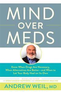 Mind Over Meds: Know When Drugs Are Necessary, When Alternatives Are Better -- And When to Let Your Body Heal on Its Own