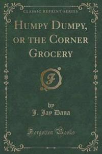 Humpy Dumpy, or the Corner Grocery (Classic Reprint)