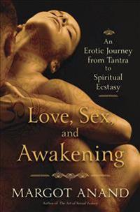 Love, Sex, and Awakening: An Erotic Journey from Tantra to Spiritual Ecstasy