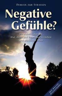 Negative Gefuhle?: Die Wahre Natur Von Wut, Angst Und Traurigkeit Verstehen Und Glucklicher Leben