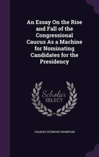 An Essay on the Rise and Fall of the Congressional Caucus as a Machine for Nominating Candidates for the Presidency
