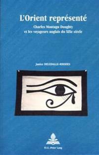 L'Orient Represente: Charles Montagu Doughty Et Les Voyageurs Anglais Du Xixe Siecle