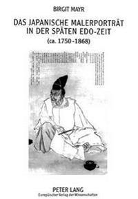 Das Japanische Malerportraet in Der Spaeten EDO-Zeit (CA. 1750-1868)