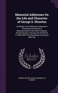 Memorial Addresses on the Life and Character of George S. Houston
