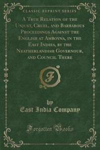 A True Relation of the Unjust, Cruel, and Barbarous Proceedings Against the English at Amboyna, in the East Indies, by the Neatherlandish Governour, and Council There (Classic Reprint)