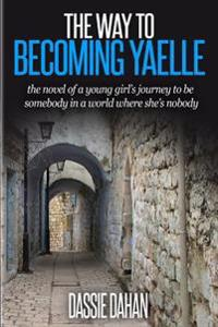 The Way to Becoming Yaelle: (The Novel of a Young Girl's Journey to Be Somebody in a World Where She's Nobody)