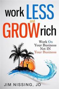Work Less and Grow Rich: Work on Your Business, Not in Your Business