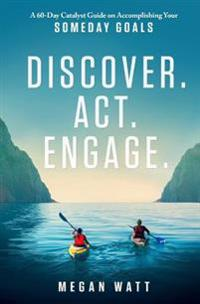Discover. ACT. Engage.: A 60-Day Catalyst Guide on Accomplishing Your Someday Goals