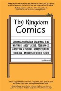 Thy Kingdom Comics: Curiously Christian Drawings and Writings about Jesus, Tolerance, Abortion, Atheism, Homosexuality, Theology, and Lots