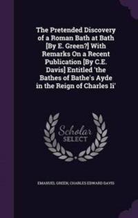 The Pretended Discovery of a Roman Bath at Bath [By E. Green?] with Remarks on a Recent Publication [By C.E. Davis] Entitled 'The Bathes of Bathe's Ayde in the Reign of Charles II'
