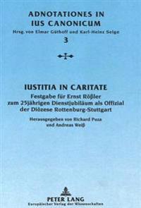 Iustitia in Caritate: Festgabe Fuer Ernst Roessler Zum 25jaehrigen Dienstjubilaeum ALS Offizial Der Dioezese Rottenburg-Stuttgart