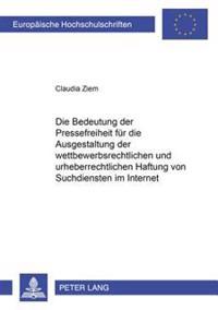 Die Bedeutung Der Pressefreiheit Fuer Die Ausgestaltung Der Wettbewerbsrechtlichen Und Urheberrechtlichen Haftung Von Suchdiensten Im Internet