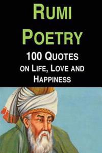 Rumi Poetry: 100 Quotes on Life, Love and Happiness