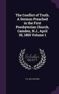 The Conflict of Truth. a Sermon Preached in the First Presbyterian Church, Camden, N.J., April 30, 1865 Volume 1
