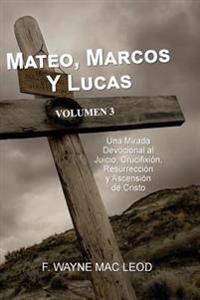Mateo, Marcos y Lucas - Volumen 3: Una Mirada Devocional Al Juicio, Crucifixion, Resurreccion y Ascension de Cristo